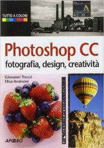 Photoshop CC Fotografia, design, creatività Autori: Trezzi, Andreini Ed. Apogeo 2014
