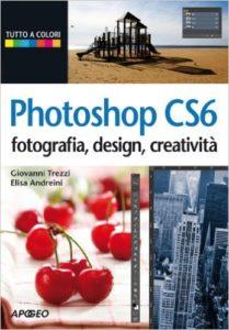 Photoshop CS6 Fotografia, design, creatività Autori: Trezzi, Andreini Ed. Apogeo 2012